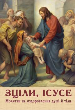 Зціли Ісусе. Молитви на оздоровлення душі й тіла