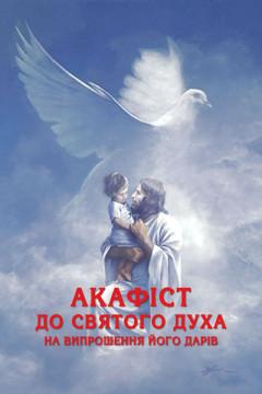 Акафіст до Святого Духа на випрошення Його Дарів